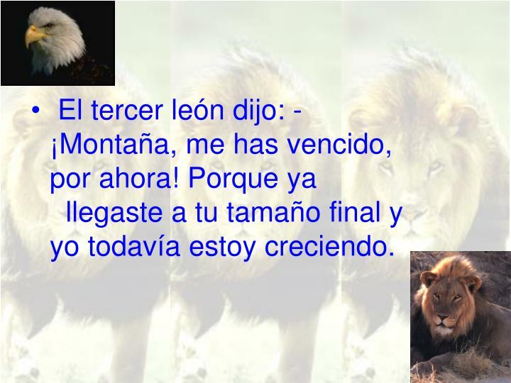 El tercer león dijo: - ¡Montaña, me has vencido, por ahora! Porque ya