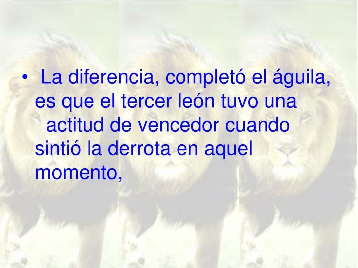 La diferencia, completó el águila, es que el tercer león tuvo una