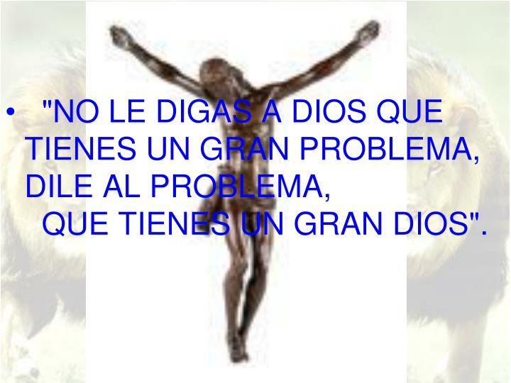 """""""NO LE DIGAS A DIOS QUE TIENES UN GRAN PROBLEMA, DILE AL PROBLEMA,"""