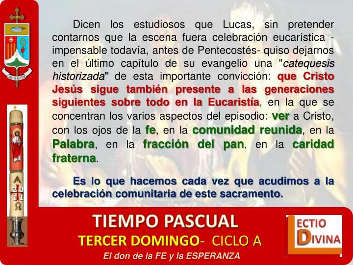 """Dicen los estudiosos que Lucas, sin pretender contarnos que la escena fuera celebracin eucarstica -impensable todava, antes de Pentecosts- quiso dejarnos en el ltimo captulo de su evangelio una """""""