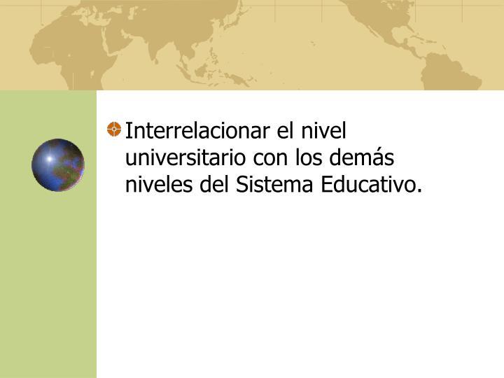 Interrelacionar el nivel universitario con los demás niveles del Sistema Educativo.