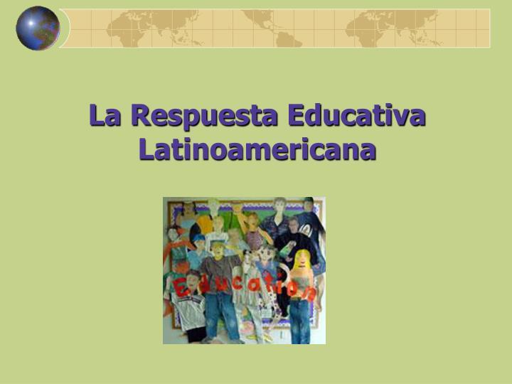 La Respuesta Educativa Latinoamericana