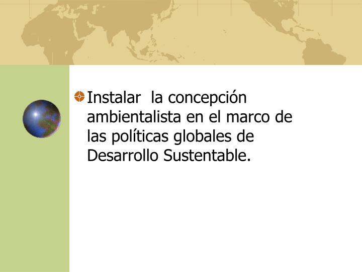 Instalar  la concepción ambientalista en el marco de las políticas globales de Desarrollo Sustentable.