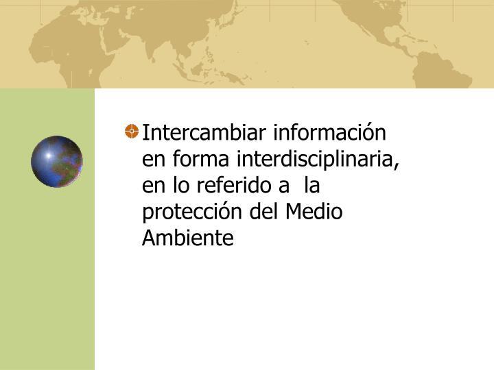 Intercambiar información en forma interdisciplinaria, en lo referido a  la protección del Medio Ambiente