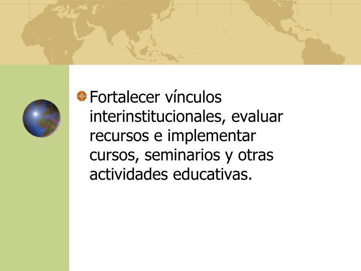 Fortalecer vínculos interinstitucionales, evaluar recursos e implementar cursos, seminarios y otras actividades educativas.