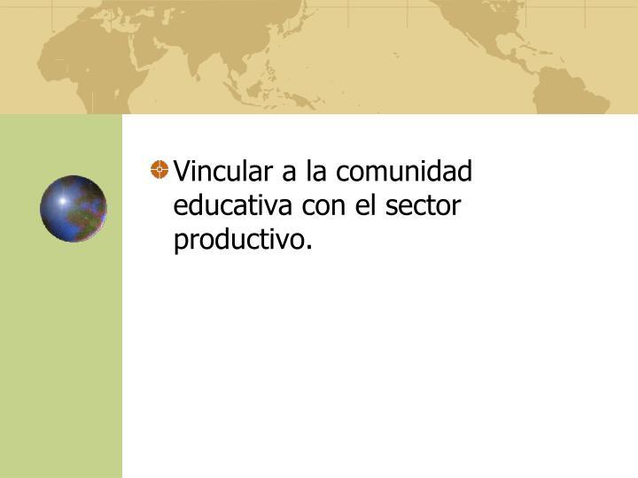 Vincular a la comunidad educativa con el sector productivo.