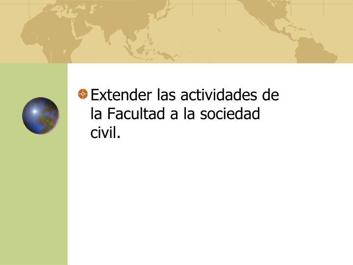 Extender las actividades de la Facultad a la sociedad civil.