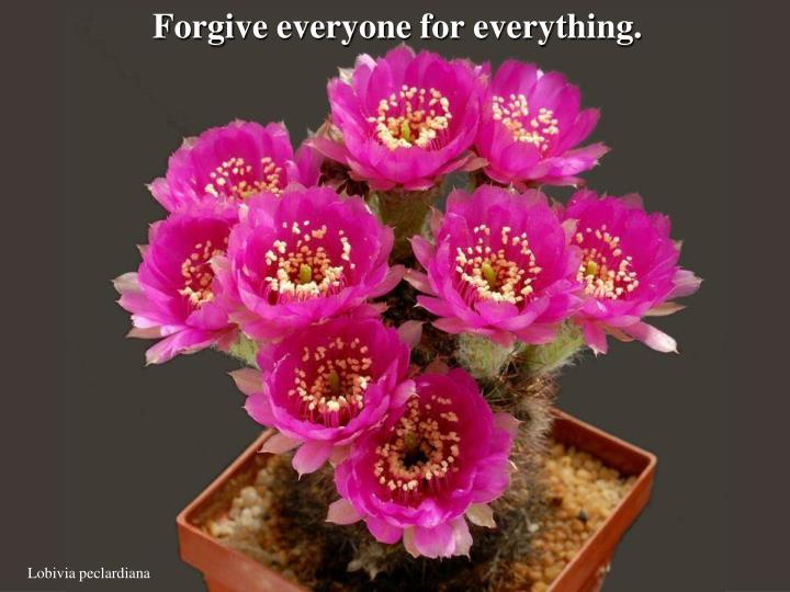 Forgive everyone for everything.