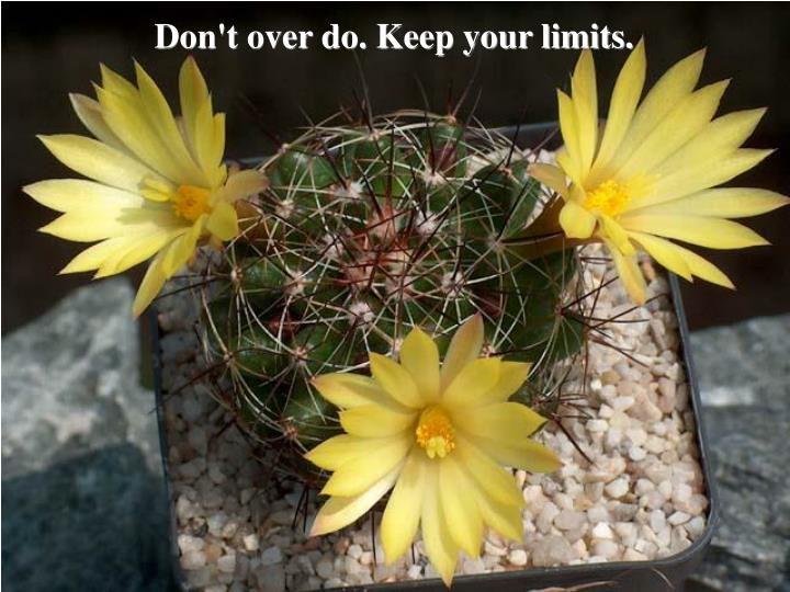 Don't over do. Keep your limits.