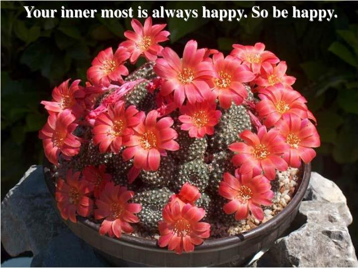 Your inner most is always happy. So be happy.