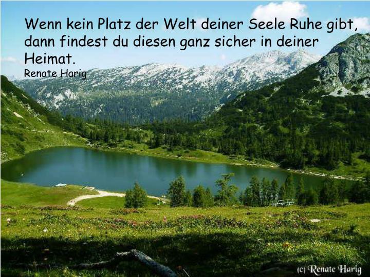 Wenn kein Platz der Welt deiner Seele Ruhe gibt,