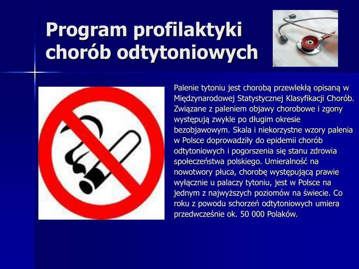 Palenie tytoniu jest chorobą przewlekłą opisaną w Międzynarodowej Statystycznej Klasyfikacji Chorób. Związane z paleniem objawy chorobowe i zgony występują zwykle po długim okresie bezobjawowym. Skala i niekorzystne wzory palenia w Polsce doprowadziły do epidemii chorób odtytoniowych i pogorszenia się stanu zdrowia społeczeństwa polskiego. Umieralność na nowotwory płuca, chorobę występującą prawie wyłącznie u palaczy tytoniu, jest w Polsce na jednym z najwyższych poziomów na świecie. Co roku z powodu schorzeń odtytoniowych umiera przedwcześnie ok. 50 000 Polaków.