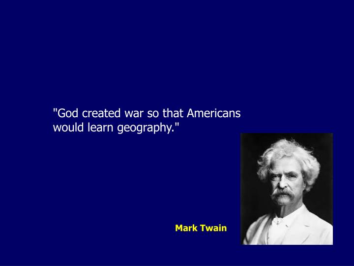 """God created war so that Americans would learn geography."""
