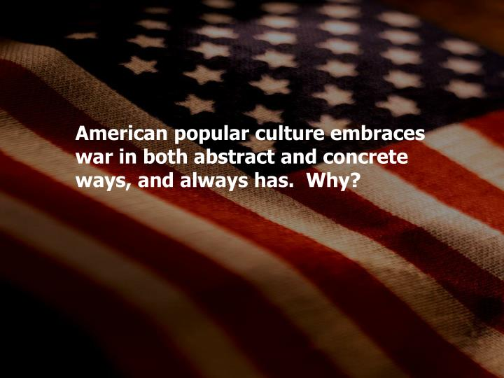 American popular culture embraces war in both abstract and concrete ways, and always has.  Why?