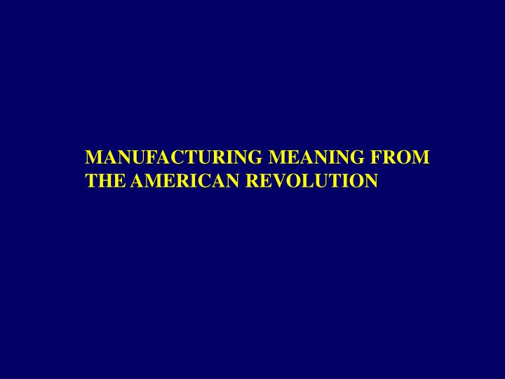 MANUFACTURING MEANING FROM THE AMERICAN REVOLUTION