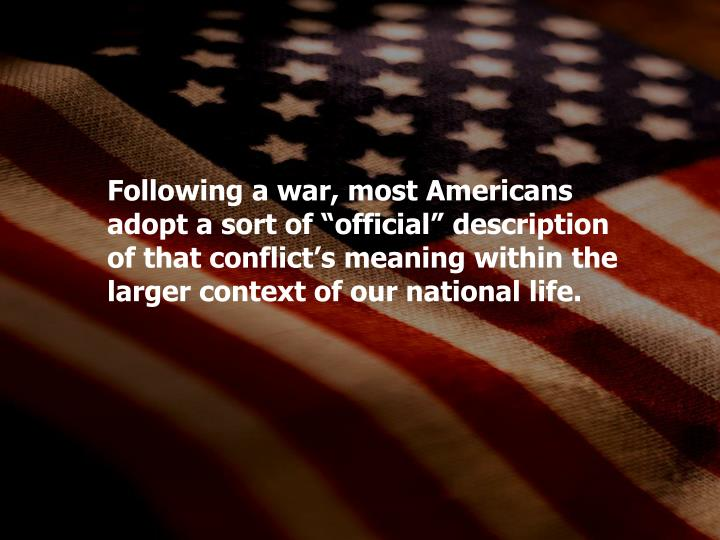 "Following a war, most Americans adopt a sort of ""official"" description of that conflict's meaning within the larger context of our national life."