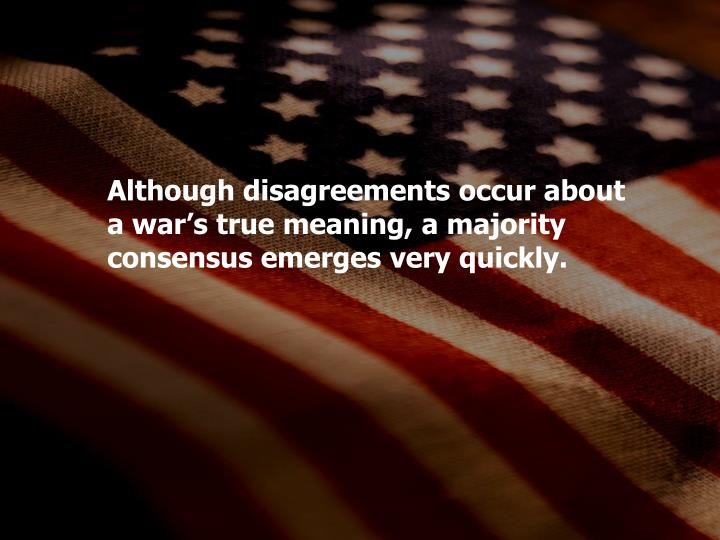 Although disagreements occur about a war's true meaning, a majority consensus emerges very quickly.