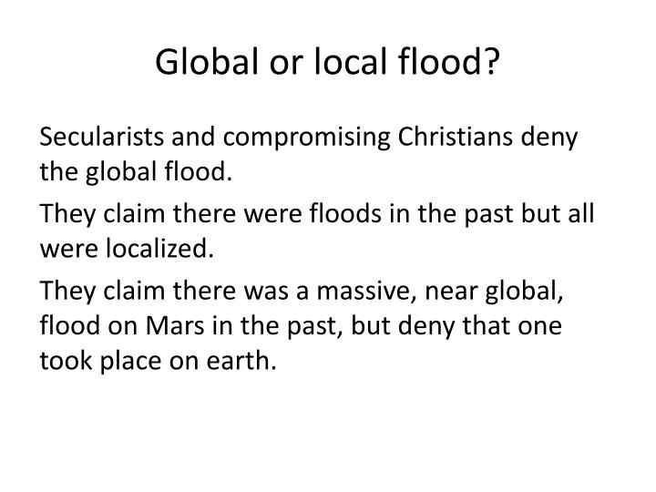 Global or local flood?