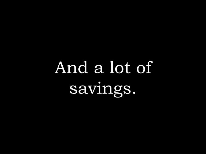 And a lot of savings.