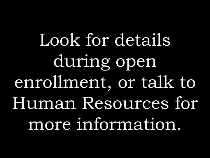 Look for details during open enrollment, or talk to Human Resources for more information.