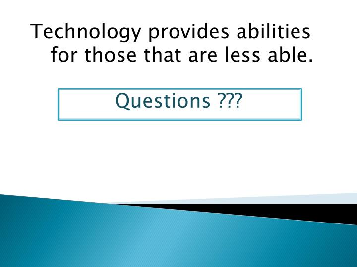 Technology provides abilities for those that are less able.