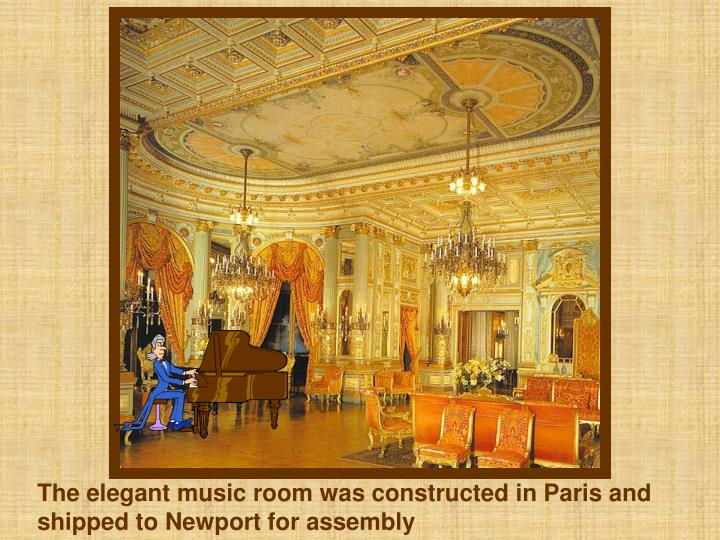 The elegant music room was constructed in Paris and shipped to Newport for assembly