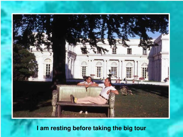 I am resting before taking the big tour