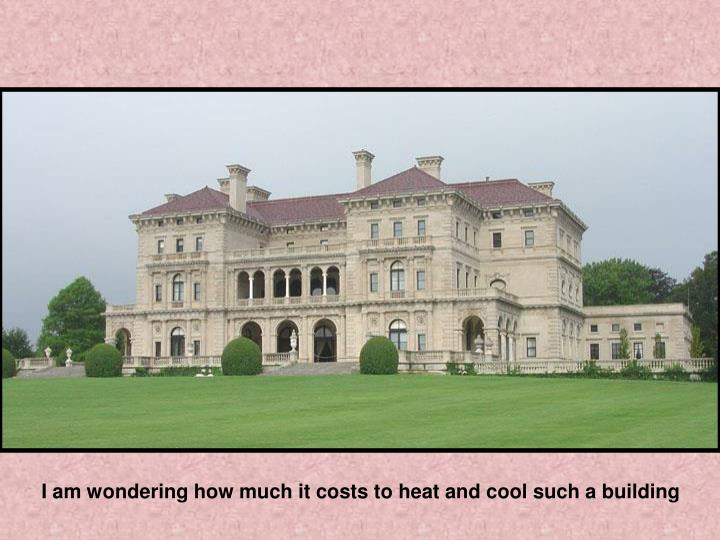 I am wondering how much it costs to heat and cool such a building