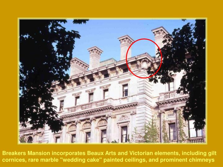 "Breakers Mansion incorporates Beaux Arts and Victorian elements, including gilt cornices, rare marble ""wedding cake"" painted ceilings, and prominent chimneys"