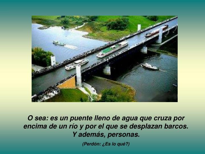 O sea: es un puente lleno de agua que cruza por encima de un río y por el que se desplazan barcos. Y además, personas.