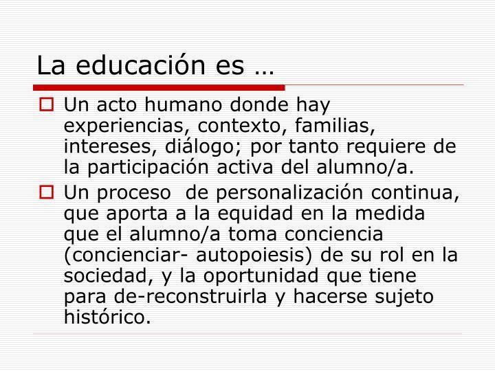 Un acto humano donde hay experiencias, contexto, familias, intereses, diálogo; por tanto requiere de la participación activa del alumno/a.