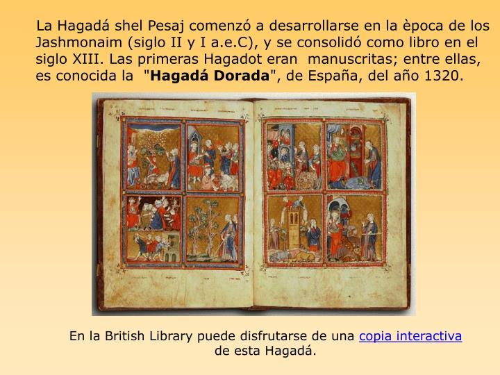 """La Hagadá shel Pesaj comenzó a desarrollarse en la època de los Jashmonaim (siglo II y I a.e.C), y se consolidó como libro en el siglo XIII. Las primeras Hagadot eran  manuscritas; entre ellas, es conocida la """""""