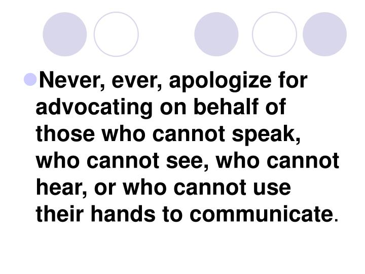 Never, ever, apologize for advocating on behalf of those who cannot speak, who cannot see, who cannot hear, or who cannot use their hands to communicate
