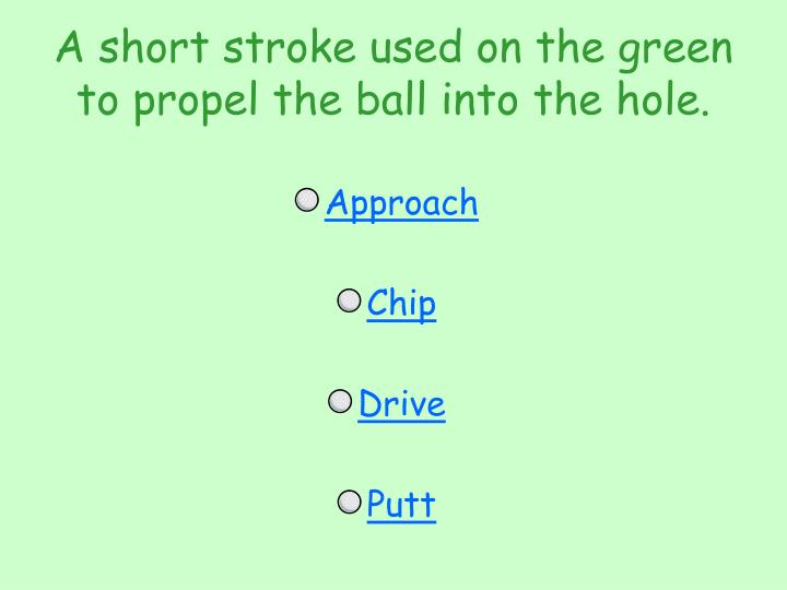 A short stroke used on the green to propel the ball into the hole.