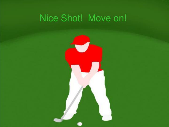 Nice Shot!  Move on!