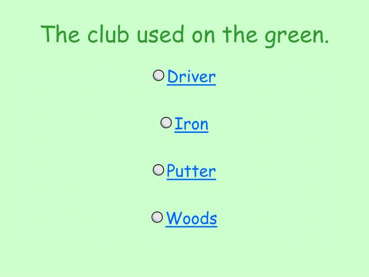 The club used on the green.