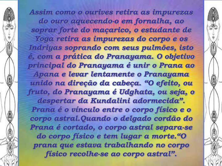 """Assim como o ourives retira as impurezas do ouro aquecendo-o em fornalha, ao soprar forte do maçarico, o estudante de Yoga retira as impurezas do corpo e os Indriyas soprando com seus pulmões, isto é, com a prática do Pranayama. O objetivo principal do Pranayama é unir o Prana ao Apana e levar lentamente o Pranayama unido na direção da cabeça. """"O efeito, ou fruto, do Pranayama é Udghata, ou seja, o despertar da Kundalini adormecida"""". Prana é o vínculo entre o corpo físico e o corpo astral.Quando o delgado cordão do Prana é cortado, o corpo astral separa-se do corpo físico e tem lugar a morte.""""O prana que estava trabalhando no corpo físico recolhe-se ao corpo astral""""."""