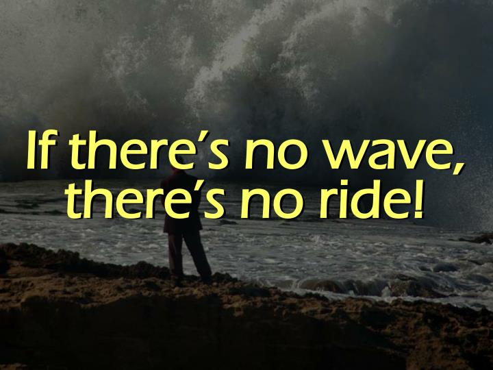 If there's no wave, there's no ride!
