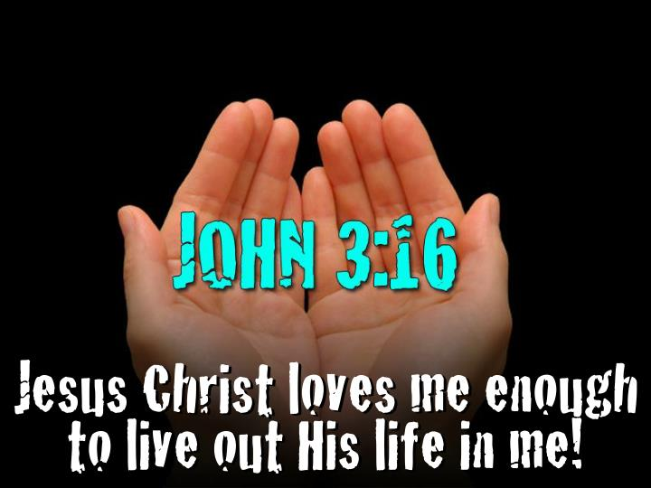 Jesus Christ loves me enough to live out His life in me!