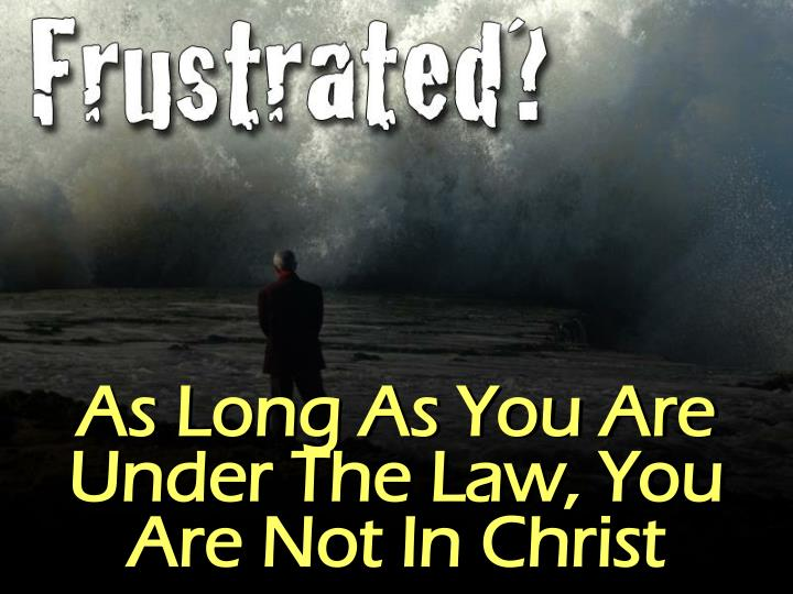 As Long As You Are Under The Law, You Are Not In Christ