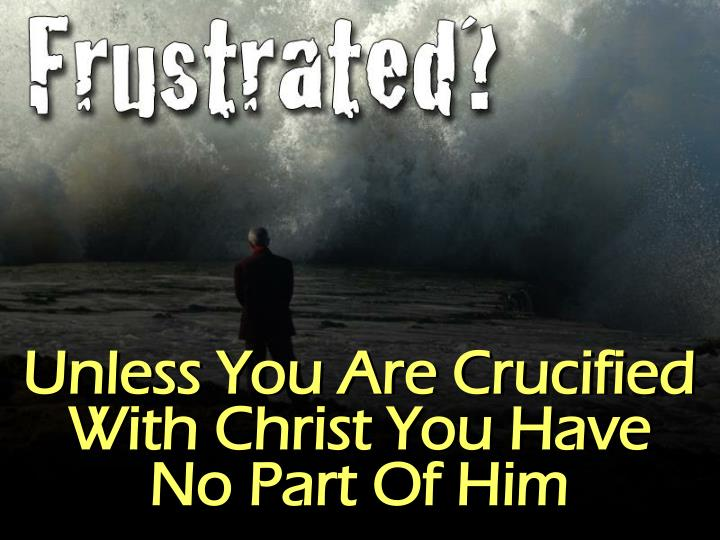 Unless You Are Crucified With Christ You Have