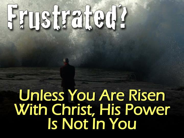 Unless You Are Risen With Christ, His Power