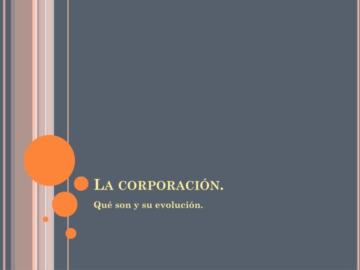 La corporación.