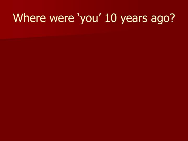 Where were 'you' 10 years ago?