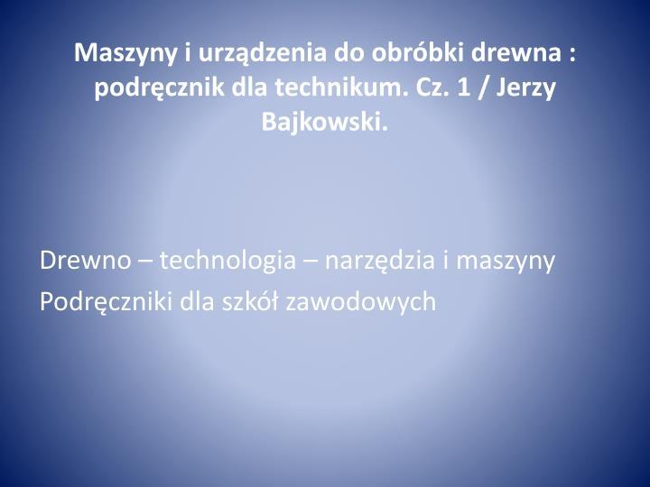 Maszyny i urządzenia do obróbki drewna : podręcznik dla technikum. Cz. 1 / Jerzy Bajkowski.