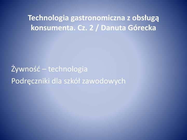 Technologia gastronomiczna z obsługą konsumenta. Cz. 2 / Danuta Górecka