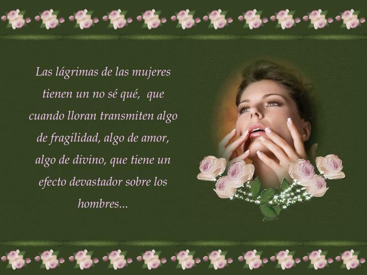 Las lágrimas de las mujeres tienen un no sé qué,  que cuando lloran transmiten algo de fragilidad, algo de amor, algo de divino, que tiene un efecto devastador sobre los hombres...