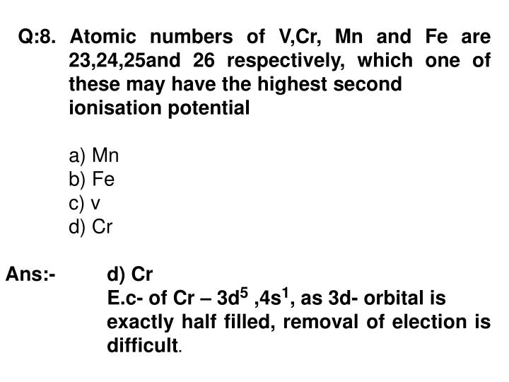 Q:8. Atomic numbers of V,Cr, Mn and Fe are 23,24,25and 26 respectively, which one of these may have the highest second