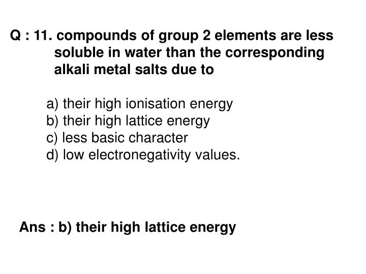Q : 11. compounds of group 2 elements are less 	 	  soluble in water than the corresponding 	 	  alkali metal salts due to