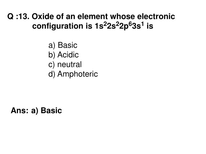 Q :13. Oxide of an element whose electronic